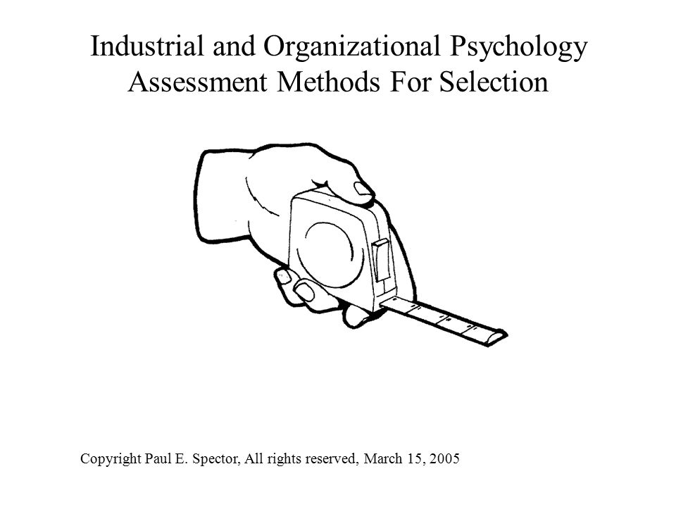 Industrial and Organizational Psychology Assessment Methods For Selection Copyright Paul E.