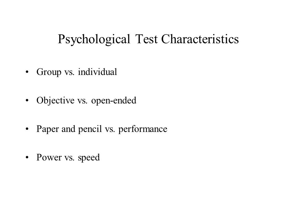 Psychological Test Characteristics Group vs. individual Objective vs.