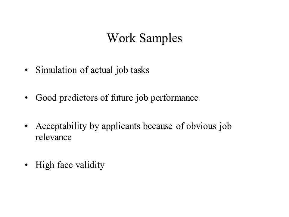 Work Samples Simulation of actual job tasks Good predictors of future job performance Acceptability by applicants because of obvious job relevance High face validity