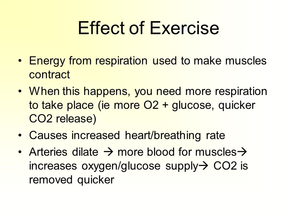 Effect of Exercise Energy from respiration used to make muscles contract When this happens, you need more respiration to take place (ie more O2 + glucose, quicker CO2 release) Causes increased heart/breathing rate Arteries dilate  more blood for muscles  increases oxygen/glucose supply  CO2 is removed quicker