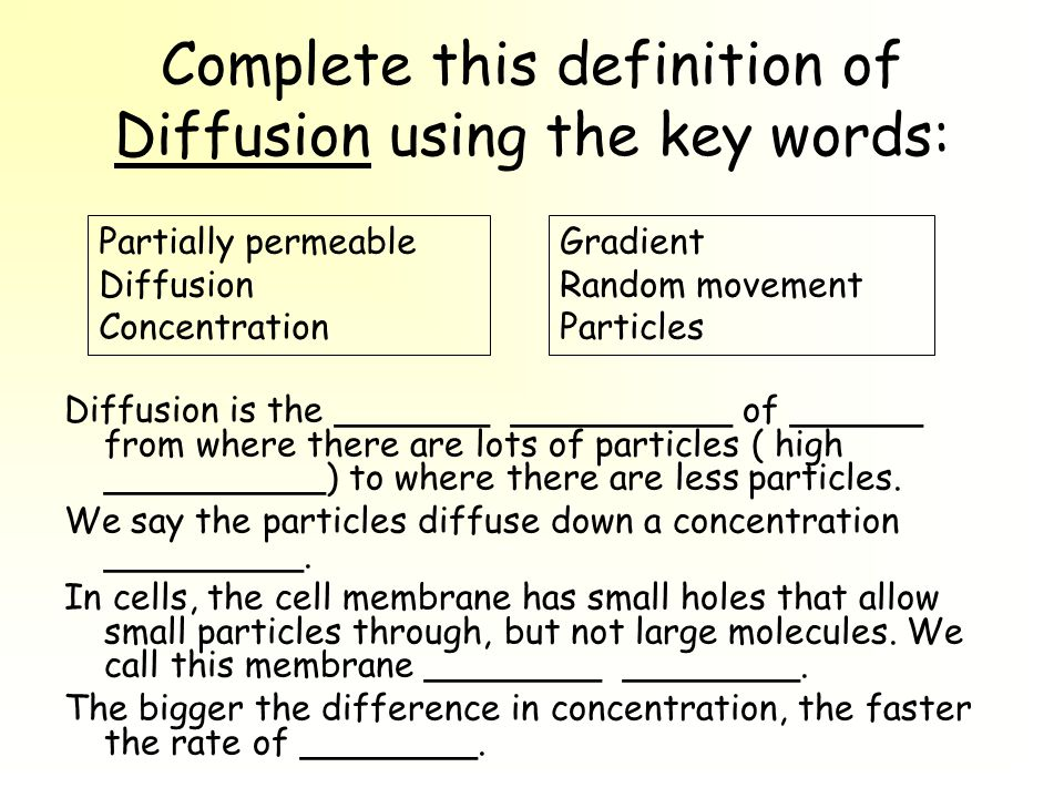 Complete this definition of Diffusion using the key words: Diffusion is the _______ __________ of ______ from where there are lots of particles ( high __________) to where there are less particles.