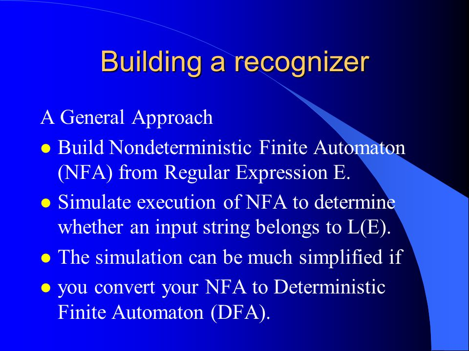 Building a recognizer A General Approach l Build Nondeterministic Finite Automaton (NFA) from Regular Expression E.