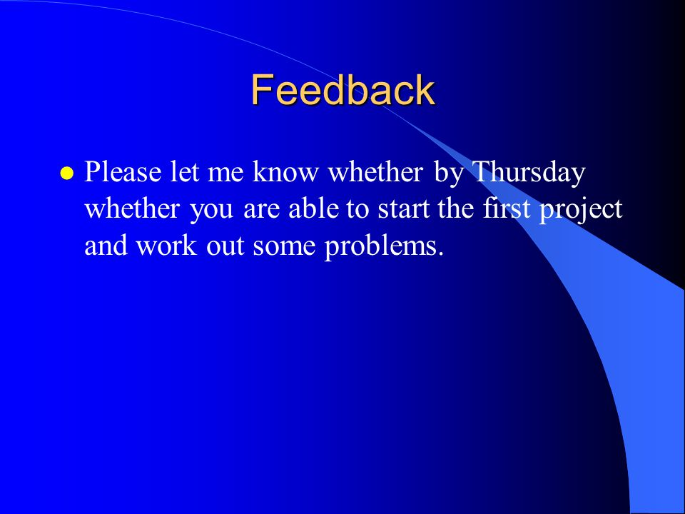 Feedback l Please let me know whether by Thursday whether you are able to start the first project and work out some problems.