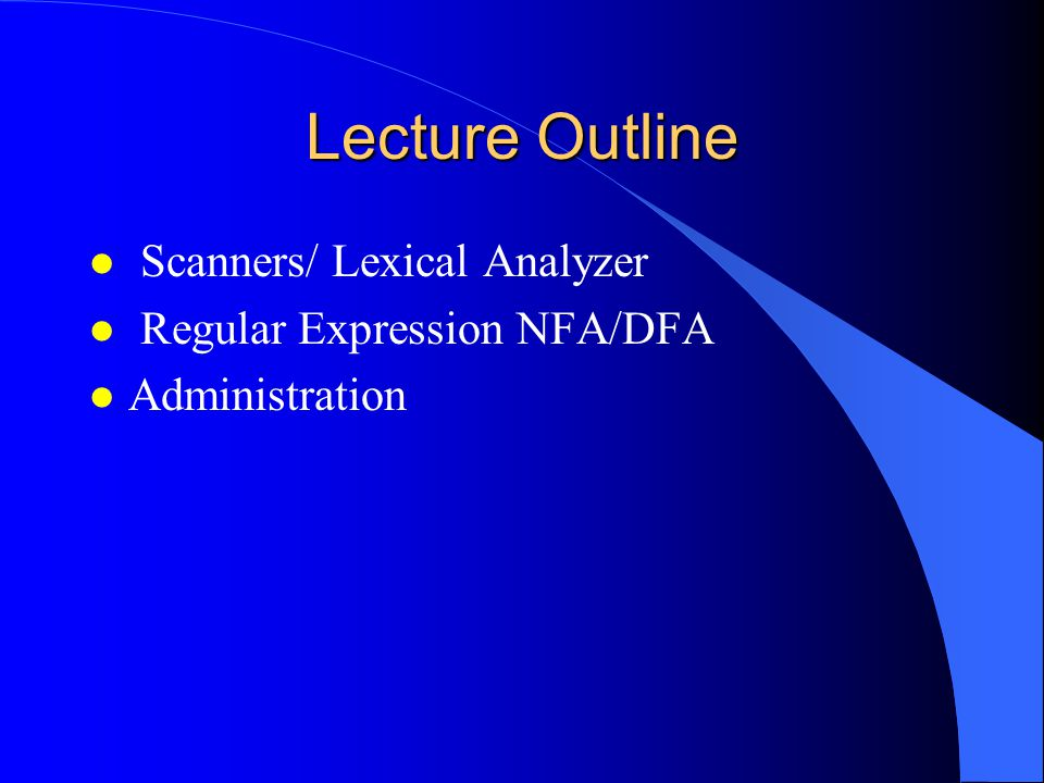 Lecture Outline l Scanners/ Lexical Analyzer l Regular Expression NFA/DFA l Administration