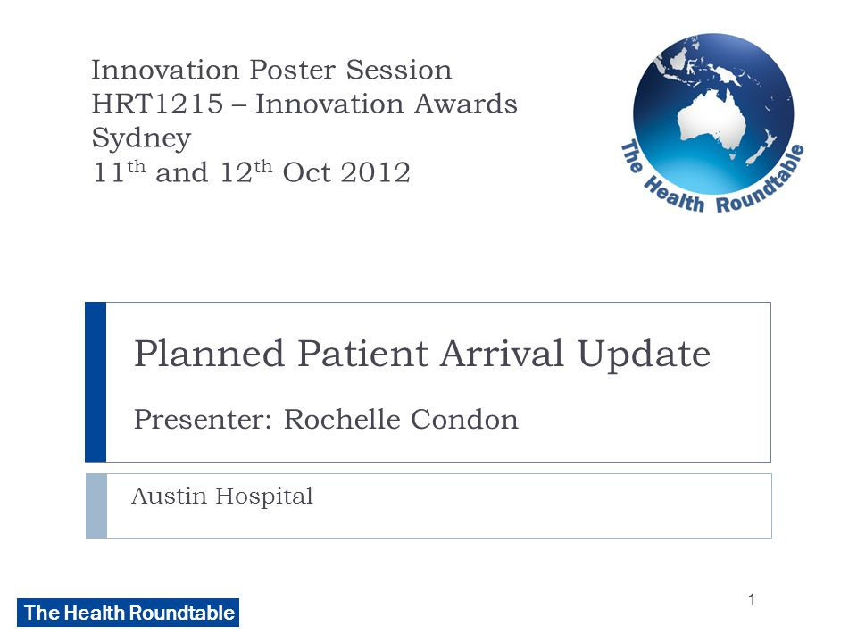 The Health Roundtable Planned Patient Arrival Update Presenter: Rochelle Condon Austin Hospital Innovation Poster Session HRT1215 – Innovation Awards Sydney 11 th and 12 th Oct