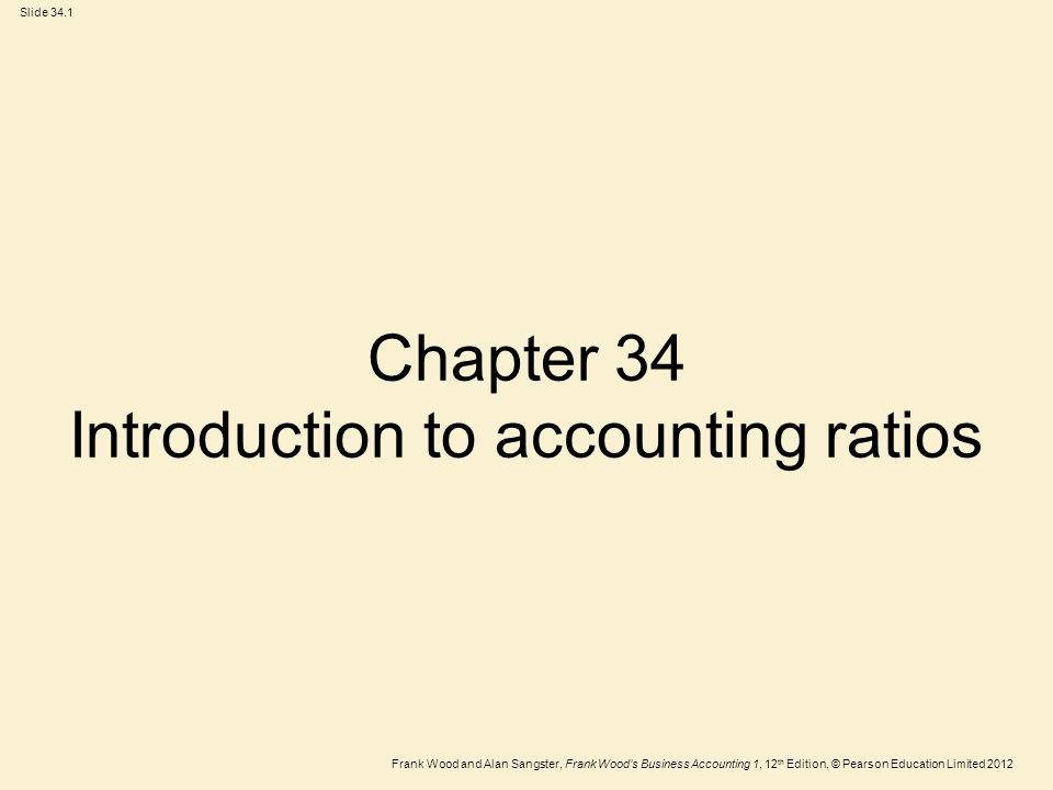 Frank Wood and Alan Sangster, Frank Wood's Business Accounting 1, 12 th Edition, © Pearson Education Limited 2012 Slide 34.1 Chapter 34 Introduction to accounting ratios