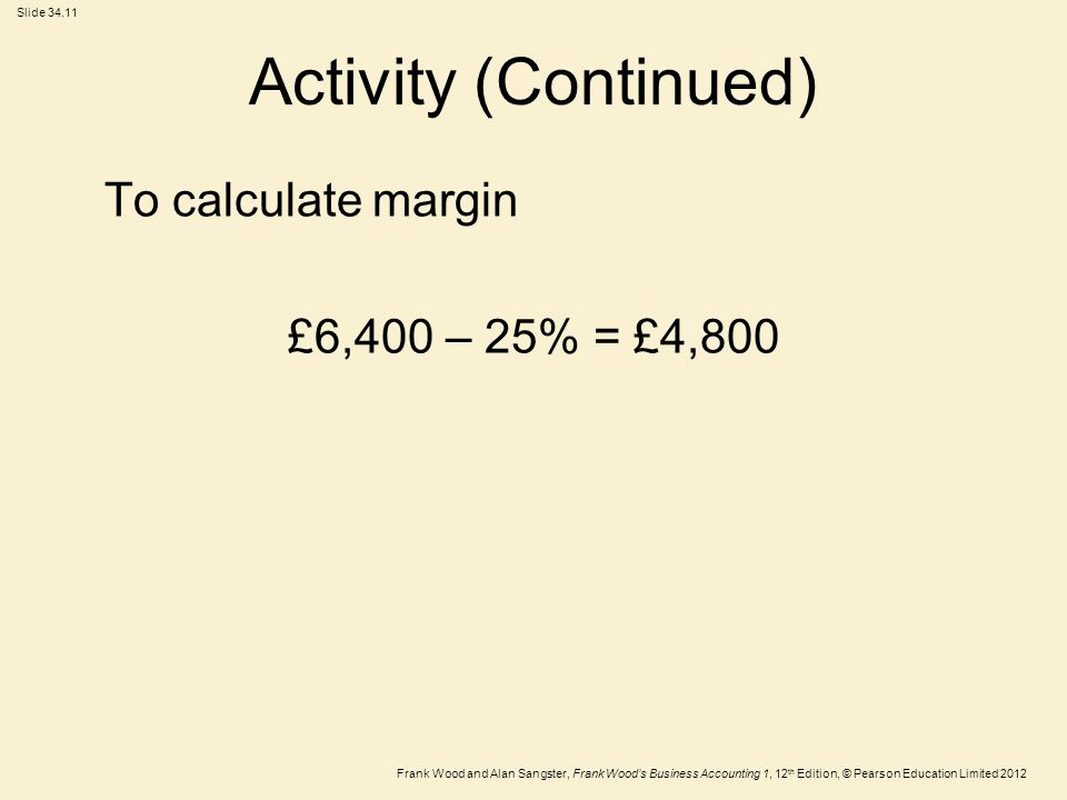 Frank Wood and Alan Sangster, Frank Wood's Business Accounting 1, 12 th Edition, © Pearson Education Limited 2012 Slide Activity (Continued) To calculate margin £6,400 – 25% = £4,800