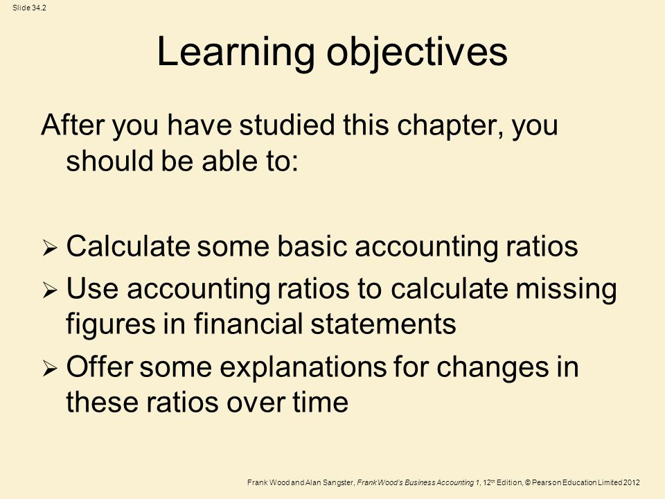 Frank Wood and Alan Sangster, Frank Wood's Business Accounting 1, 12 th Edition, © Pearson Education Limited 2012 Slide 34.2 Learning objectives After you have studied this chapter, you should be able to:  Calculate some basic accounting ratios  Use accounting ratios to calculate missing figures in financial statements  Offer some explanations for changes in these ratios over time