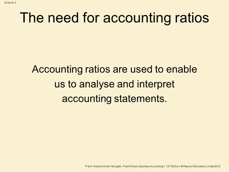 Frank Wood and Alan Sangster, Frank Wood's Business Accounting 1, 12 th Edition, © Pearson Education Limited 2012 Slide 34.3 The need for accounting ratios Accounting ratios are used to enable us to analyse and interpret accounting statements.