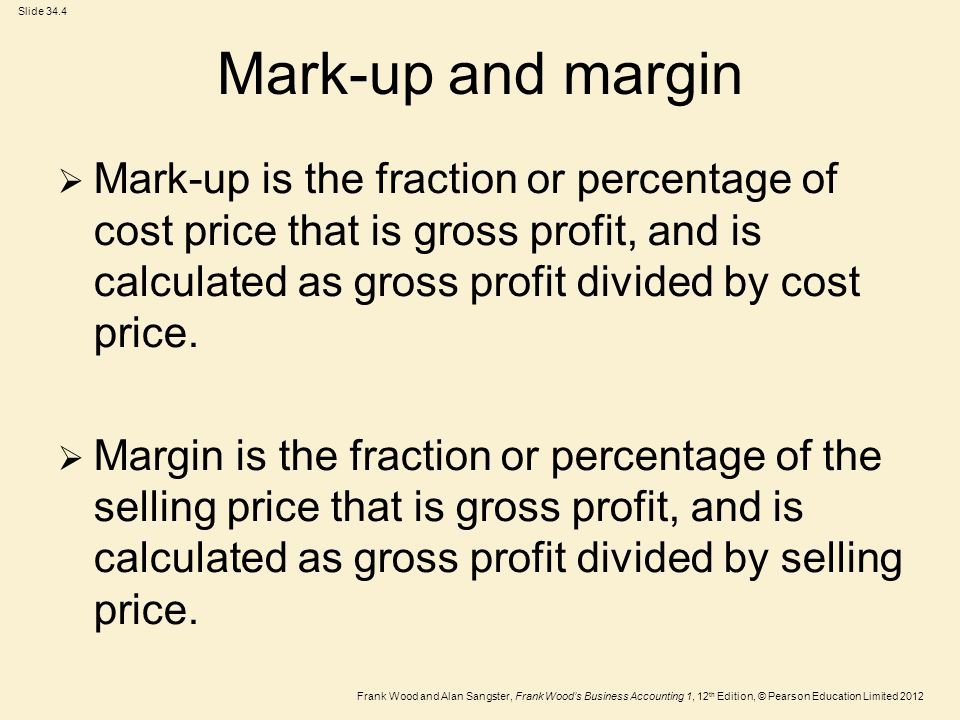 Frank Wood and Alan Sangster, Frank Wood's Business Accounting 1, 12 th Edition, © Pearson Education Limited 2012 Slide 34.4 Mark-up and margin  Mark-up is the fraction or percentage of cost price that is gross profit, and is calculated as gross profit divided by cost price.