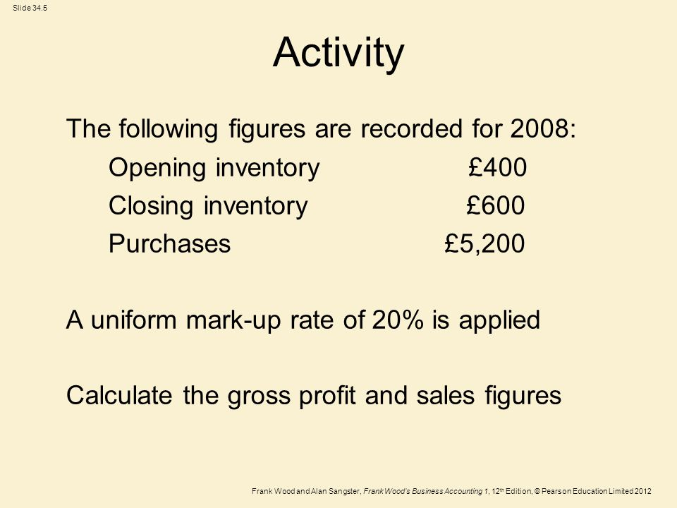 Frank Wood and Alan Sangster, Frank Wood's Business Accounting 1, 12 th Edition, © Pearson Education Limited 2012 Slide 34.5 Activity The following figures are recorded for 2008: Opening inventory £400 Closing inventory £600 Purchases £5,200 A uniform mark-up rate of 20% is applied Calculate the gross profit and sales figures