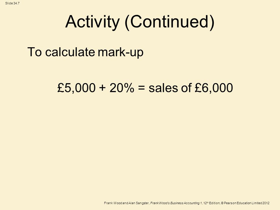 Frank Wood and Alan Sangster, Frank Wood's Business Accounting 1, 12 th Edition, © Pearson Education Limited 2012 Slide 34.7 Activity (Continued) To calculate mark-up £5, % = sales of £6,000
