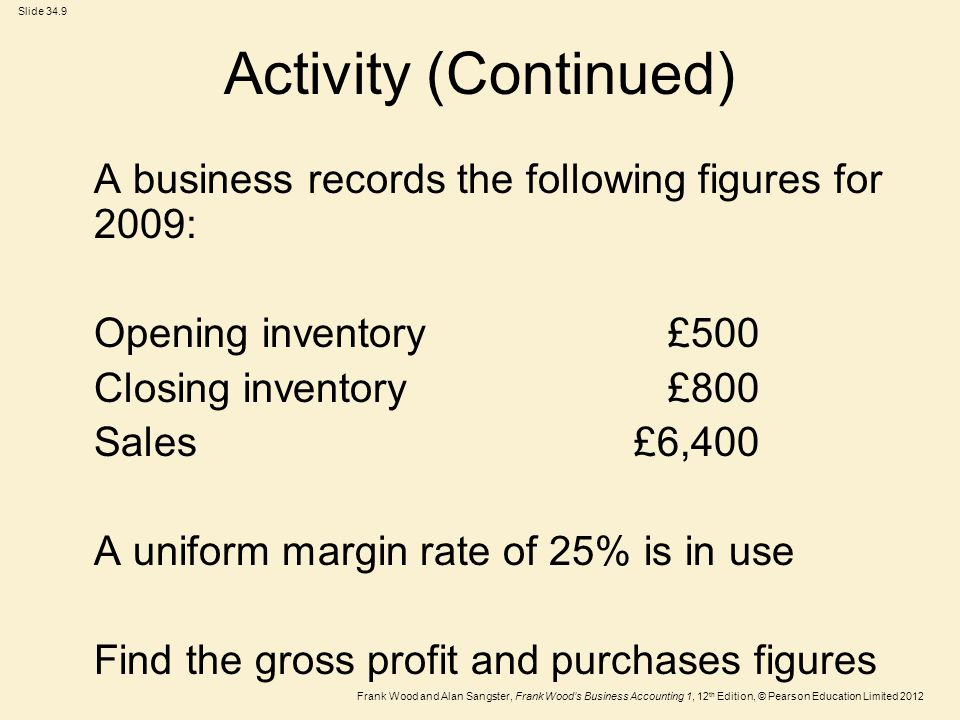 Frank Wood and Alan Sangster, Frank Wood's Business Accounting 1, 12 th Edition, © Pearson Education Limited 2012 Slide 34.9 Activity (Continued) A business records the following figures for 2009: Opening inventory £500 Closing inventory £800 Sales£6,400 A uniform margin rate of 25% is in use Find the gross profit and purchases figures