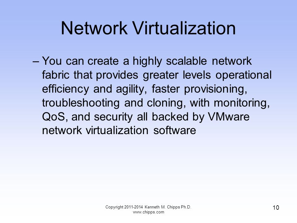 Network Virtualization –You can create a highly scalable network fabric that provides greater levels operational efficiency and agility, faster provisioning, troubleshooting and cloning, with monitoring, QoS, and security all backed by VMware network virtualization software Copyright Kenneth M.