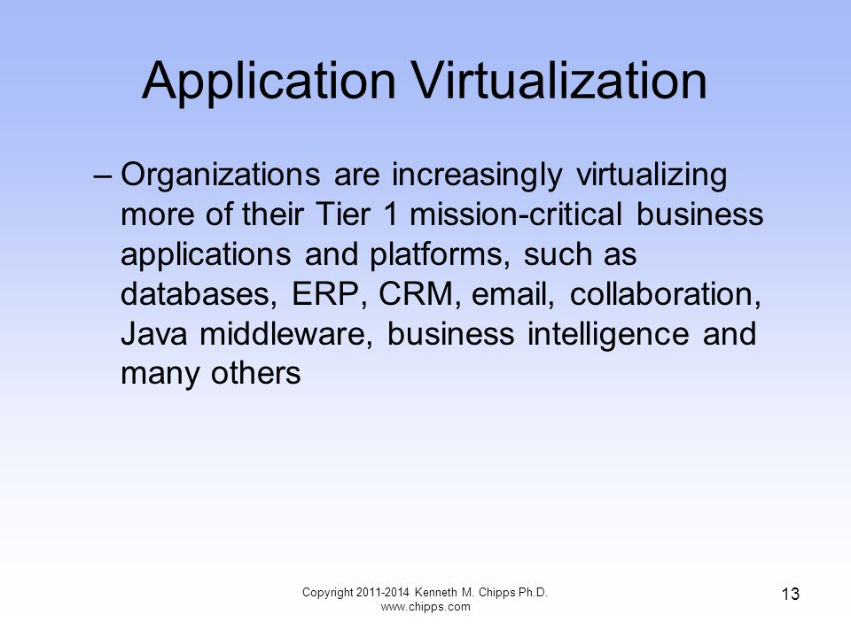 Application Virtualization –Organizations are increasingly virtualizing more of their Tier 1 mission-critical business applications and platforms, such as databases, ERP, CRM,  , collaboration, Java middleware, business intelligence and many others Copyright Kenneth M.