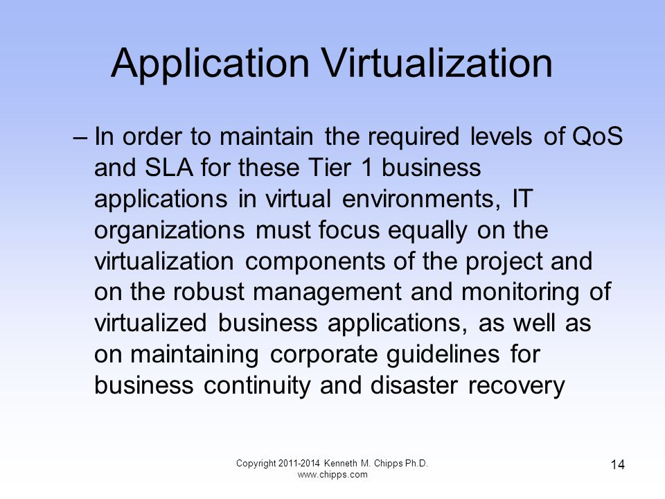 Application Virtualization –In order to maintain the required levels of QoS and SLA for these Tier 1 business applications in virtual environments, IT organizations must focus equally on the virtualization components of the project and on the robust management and monitoring of virtualized business applications, as well as on maintaining corporate guidelines for business continuity and disaster recovery Copyright Kenneth M.