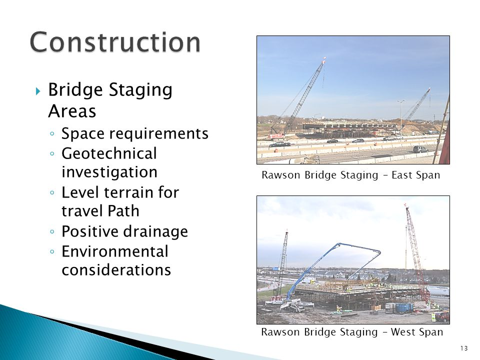  Bridge Staging Areas ◦ Space requirements ◦ Geotechnical investigation ◦ Level terrain for travel Path ◦ Positive drainage ◦ Environmental considerations 13 Rawson Bridge Staging – West Span Rawson Bridge Staging – East Span