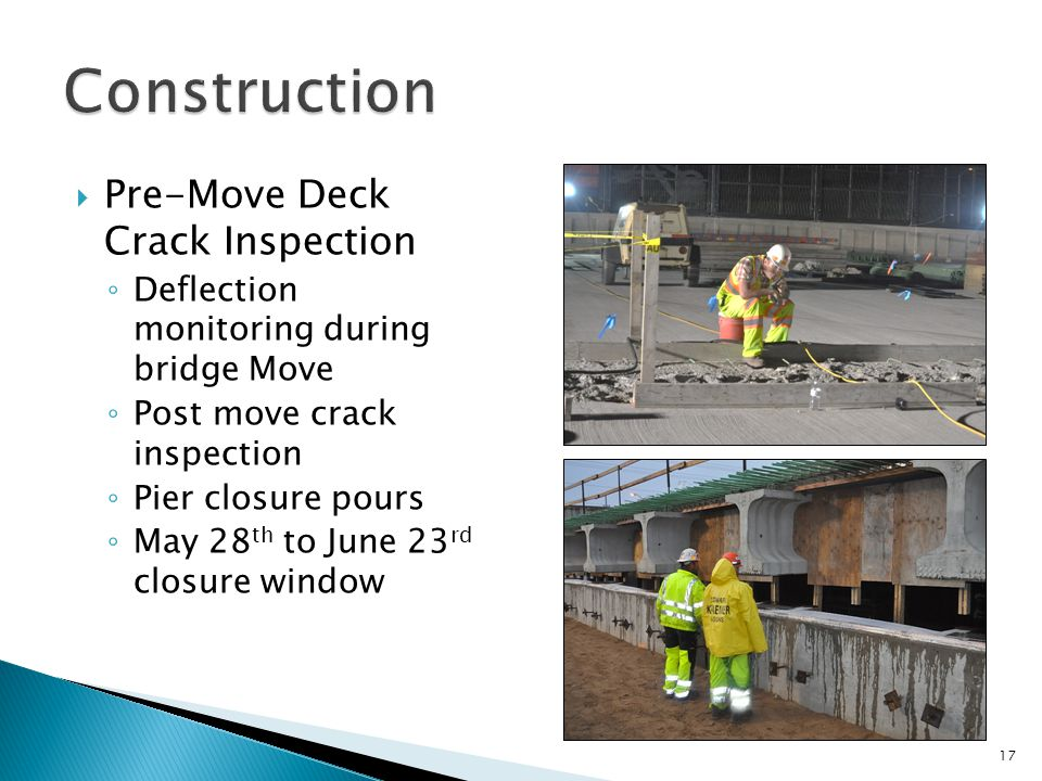  Pre-Move Deck Crack Inspection ◦ Deflection monitoring during bridge Move ◦ Post move crack inspection ◦ Pier closure pours ◦ May 28 th to June 23 rd closure window 17