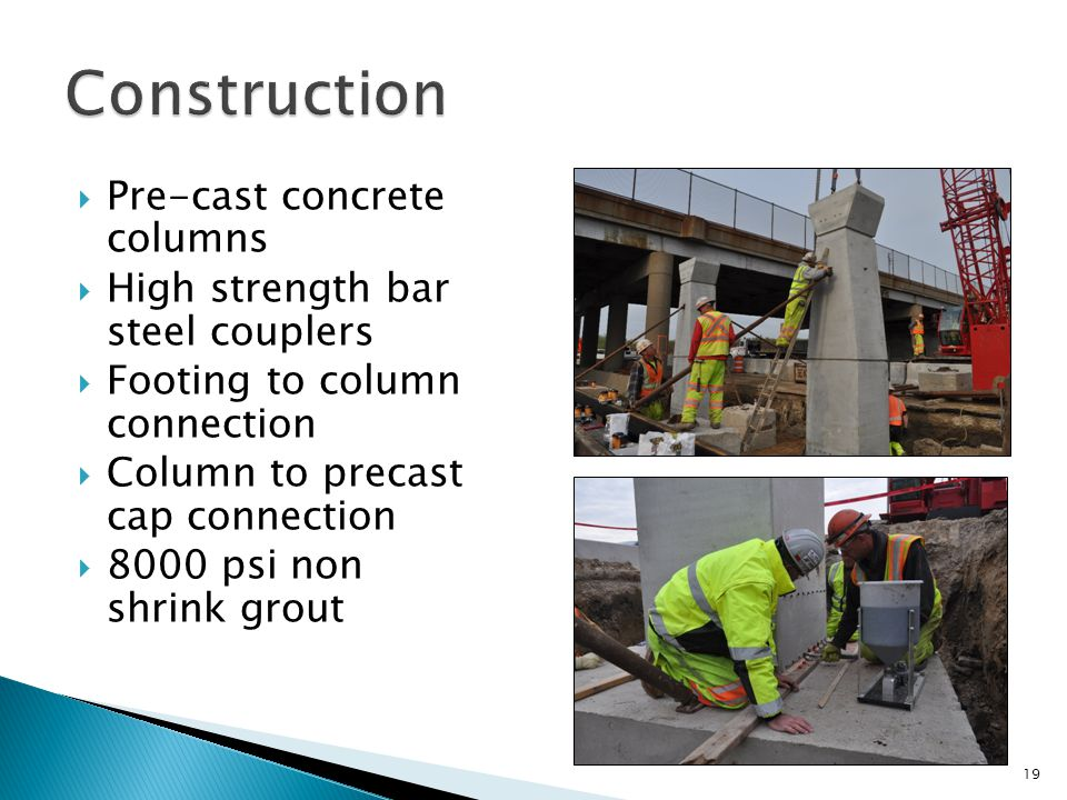  Pre-cast concrete columns  High strength bar steel couplers  Footing to column connection  Column to precast cap connection  8000 psi non shrink grout 19