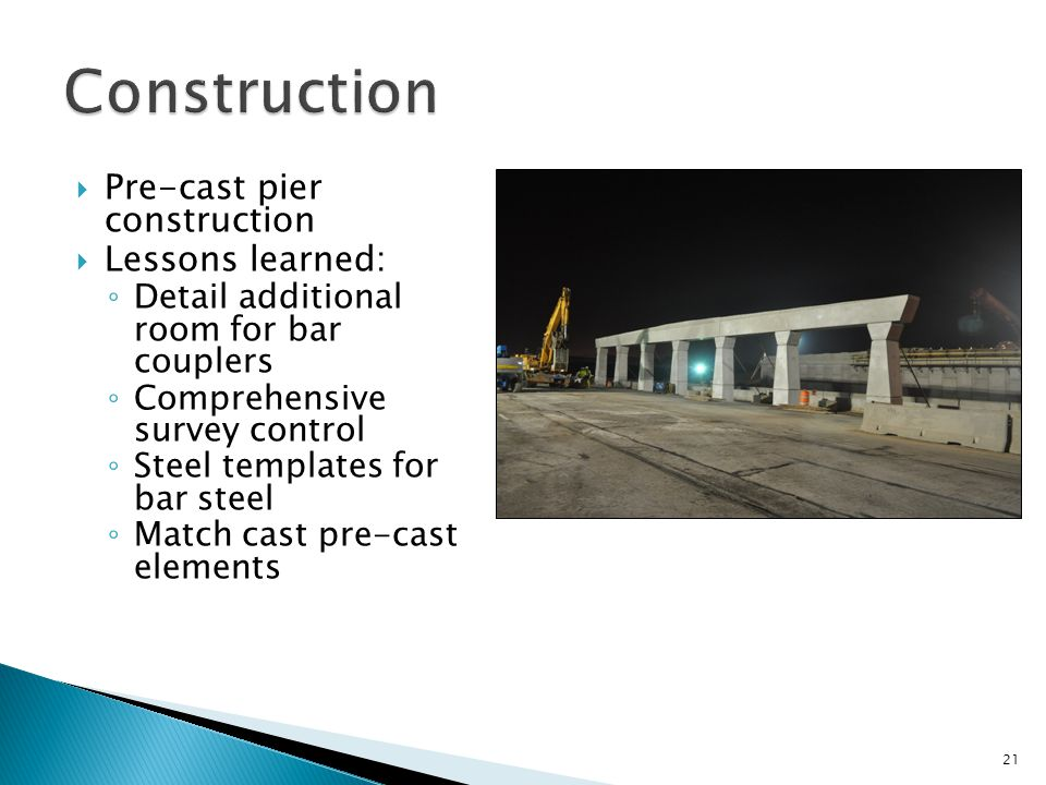  Pre-cast pier construction  Lessons learned: ◦ Detail additional room for bar couplers ◦ Comprehensive survey control ◦ Steel templates for bar steel ◦ Match cast pre-cast elements 21