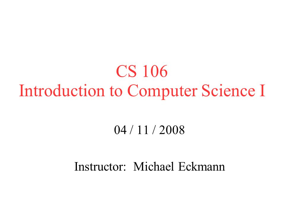 CS 106 Introduction to Computer Science I 04 / 11 / 2008 Instructor: Michael Eckmann