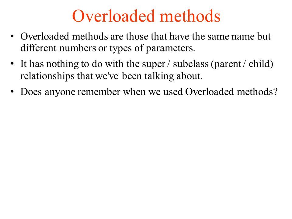 Overloaded methods Overloaded methods are those that have the same name but different numbers or types of parameters.
