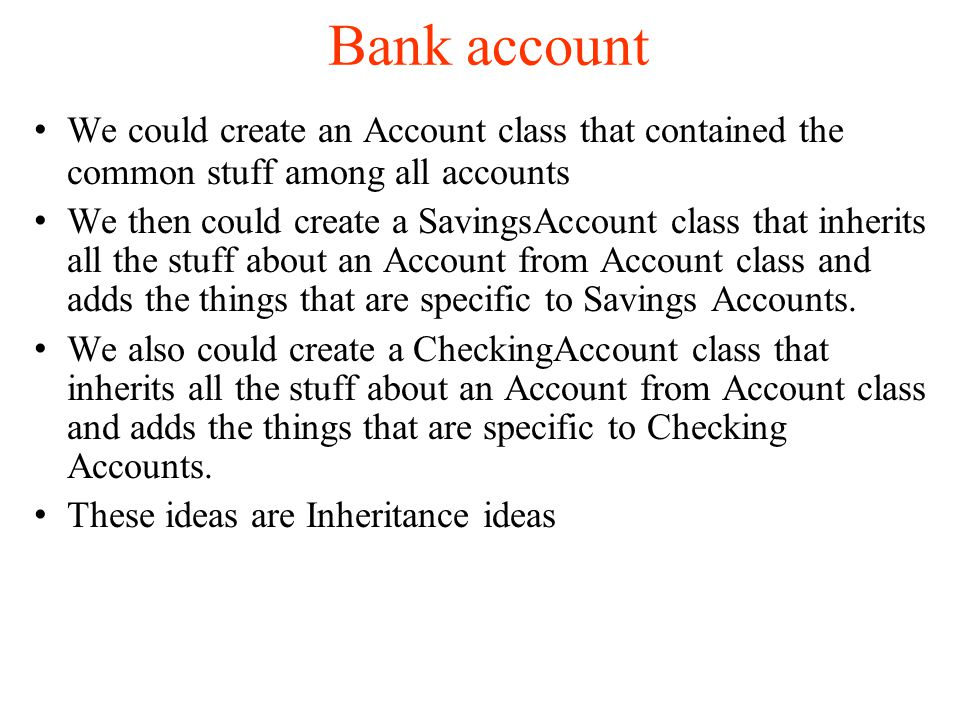 Bank account We could create an Account class that contained the common stuff among all accounts We then could create a SavingsAccount class that inherits all the stuff about an Account from Account class and adds the things that are specific to Savings Accounts.