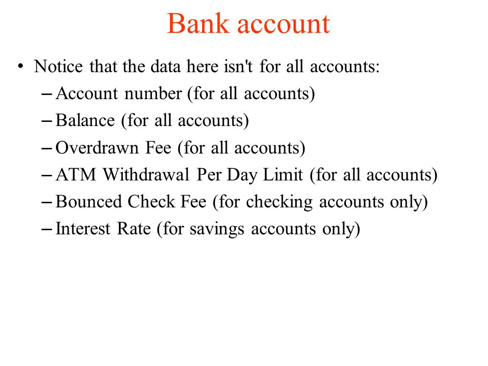 Bank account Notice that the data here isn t for all accounts: – Account number (for all accounts)‏ – Balance (for all accounts)‏ – Overdrawn Fee (for all accounts)‏ – ATM Withdrawal Per Day Limit (for all accounts)‏ – Bounced Check Fee (for checking accounts only)‏ – Interest Rate (for savings accounts only)‏