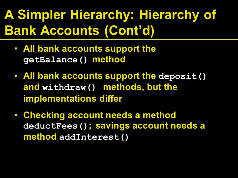 A Simpler Hierarchy: Hierarchy of Bank Accounts (Cont'd) All bank accounts support the getBalance() method All bank accounts support the deposit() and withdraw() methods, but the implementations differ Checking account needs a method deductFees() ; savings account needs a method addInterest()