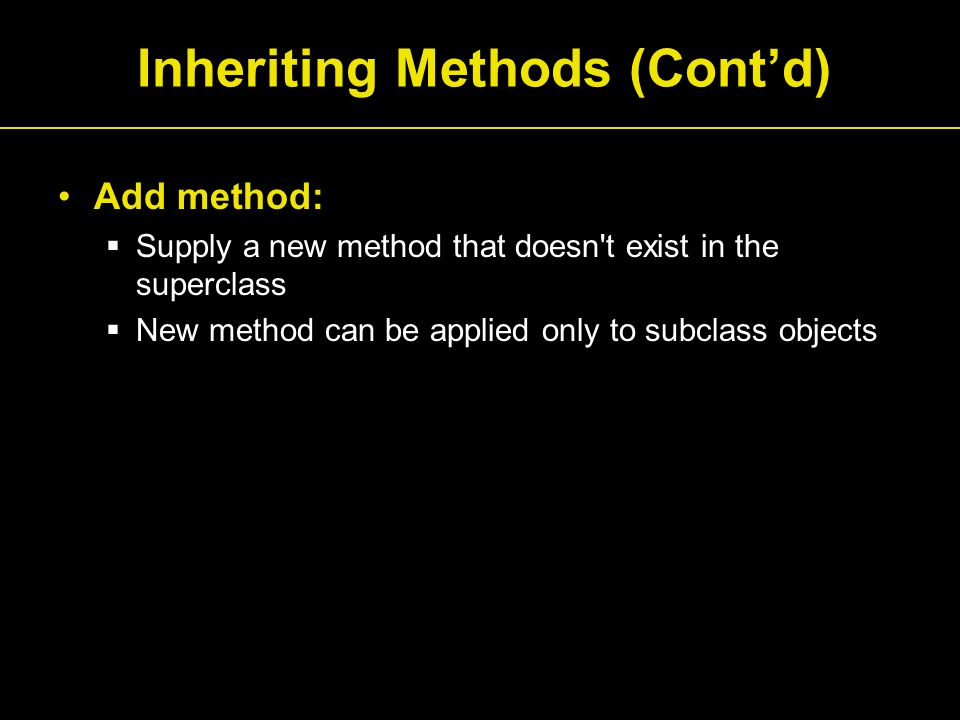Inheriting Methods (Cont'd) Add method:  Supply a new method that doesn t exist in the superclass  New method can be applied only to subclass objects