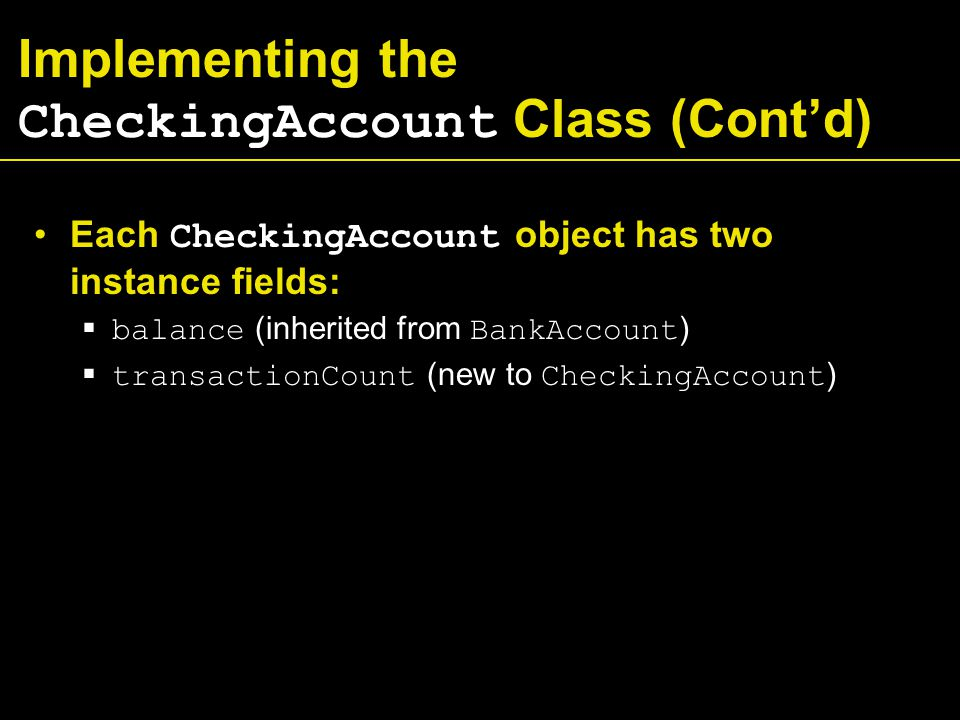 Implementing the CheckingAccount Class (Cont'd) Each CheckingAccount object has two instance fields:  balance (inherited from BankAccount )  transactionCount (new to CheckingAccount )