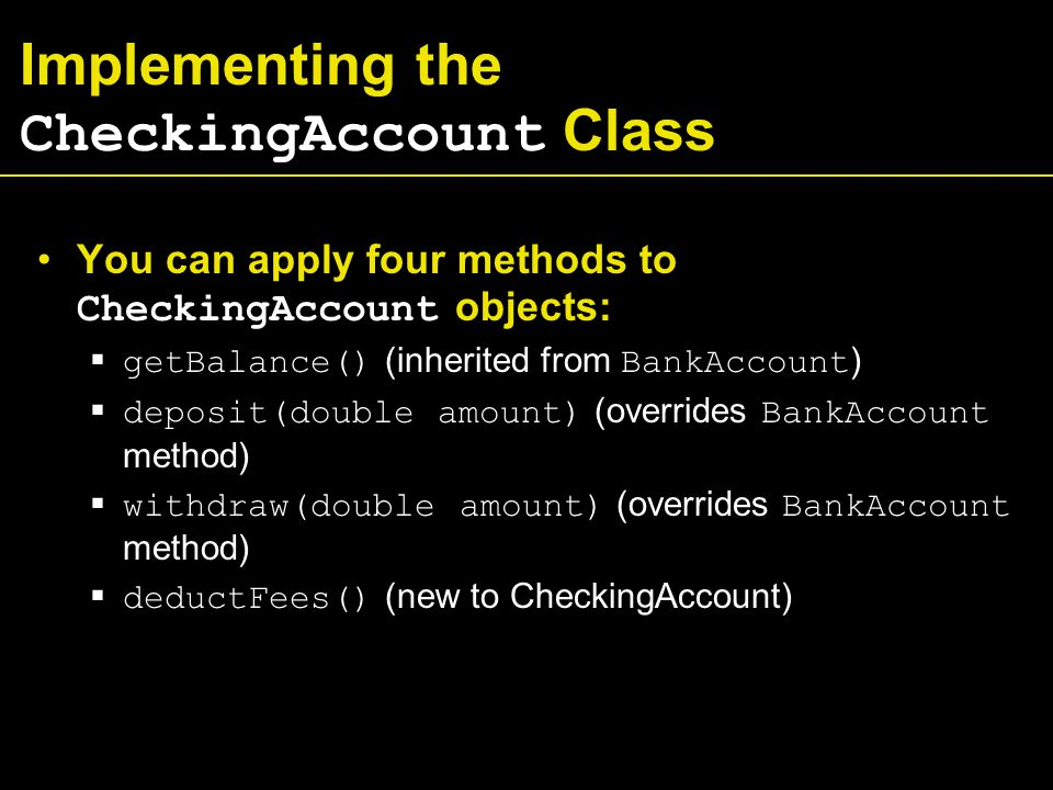 Implementing the CheckingAccount Class You can apply four methods to CheckingAccount objects:  getBalance() (inherited from BankAccount )  deposit(double amount) (overrides BankAccount method)  withdraw(double amount) (overrides BankAccount method)  deductFees() (new to CheckingAccount)