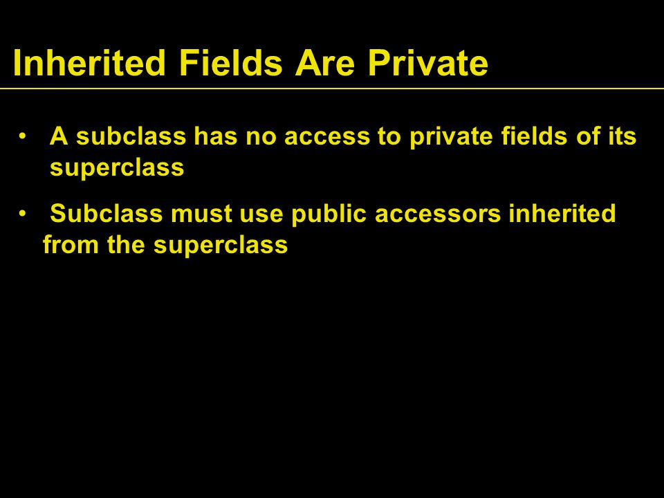 Inherited Fields Are Private A subclass has no access to private fields of its superclass Subclass must use public accessors inherited from the superclass