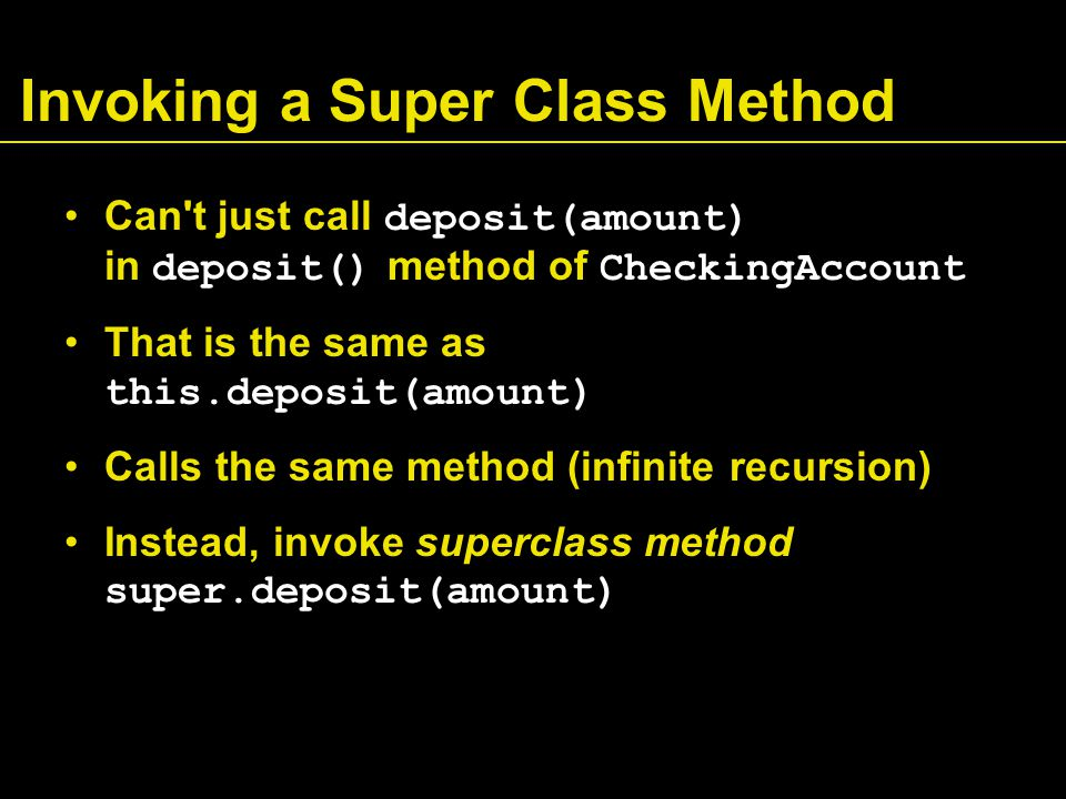 Invoking a Super Class Method Can t just call deposit(amount) in deposit() method of CheckingAccount That is the same as this.deposit(amount) Calls the same method (infinite recursion) Instead, invoke superclass method super.deposit(amount)