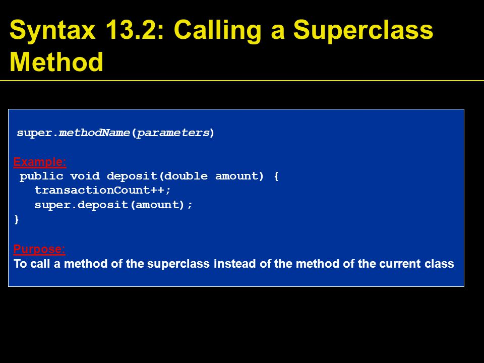 Syntax 13.2: Calling a Superclass Method super.methodName(parameters) Example: public void deposit(double amount) { transactionCount++; super.deposit(amount); } Purpose: To call a method of the superclass instead of the method of the current class