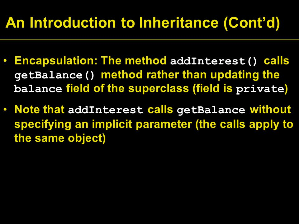 An Introduction to Inheritance (Cont'd) Encapsulation: The method addInterest() calls getBalance() method rather than updating the balance field of the superclass (field is private ) Note that addInterest calls getBalance without specifying an implicit parameter (the calls apply to the same object)