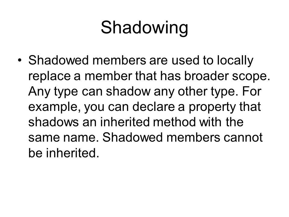 Shadowing Shadowed members are used to locally replace a member that has broader scope.