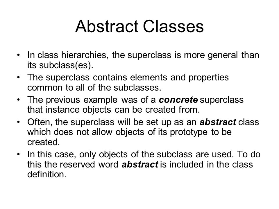 Abstract Classes In class hierarchies, the superclass is more general than its subclass(es).