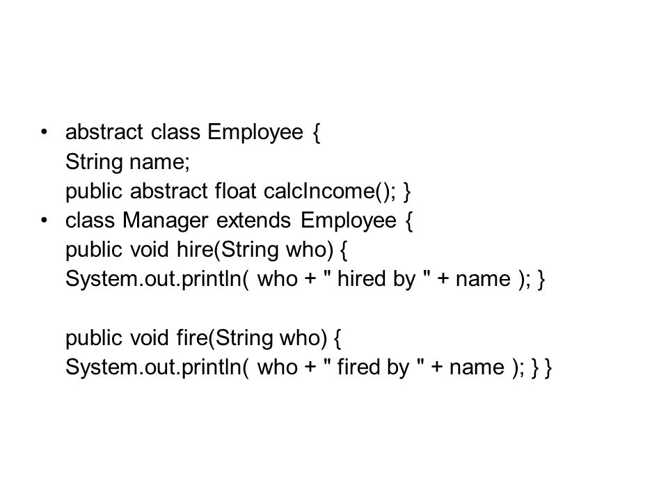 abstract class Employee { String name; public abstract float calcIncome(); } class Manager extends Employee { public void hire(String who) { System.out.println( who + hired by + name ); } public void fire(String who) { System.out.println( who + fired by + name ); } }