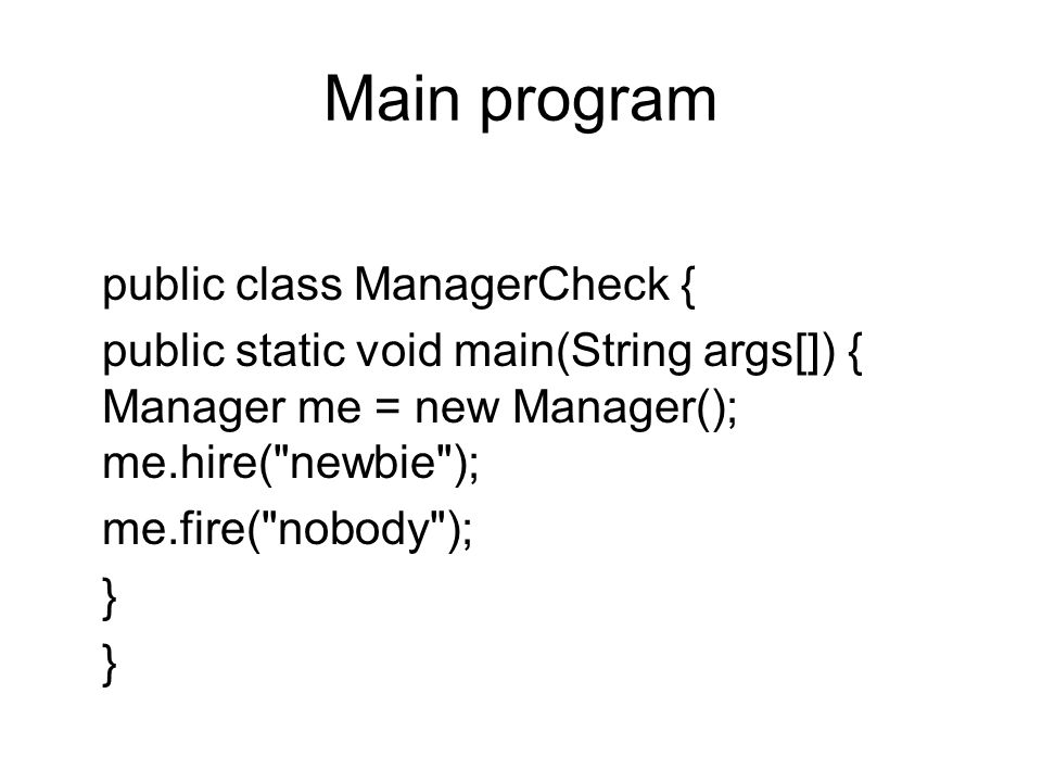 Main program public class ManagerCheck { public static void main(String args[]) { Manager me = new Manager(); me.hire( newbie ); me.fire( nobody ); }