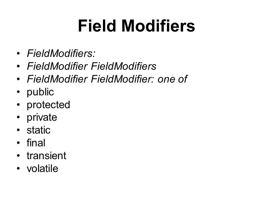 Field Modifiers FieldModifiers: FieldModifier FieldModifiers FieldModifier FieldModifier: one of public protected private static final transient volatile