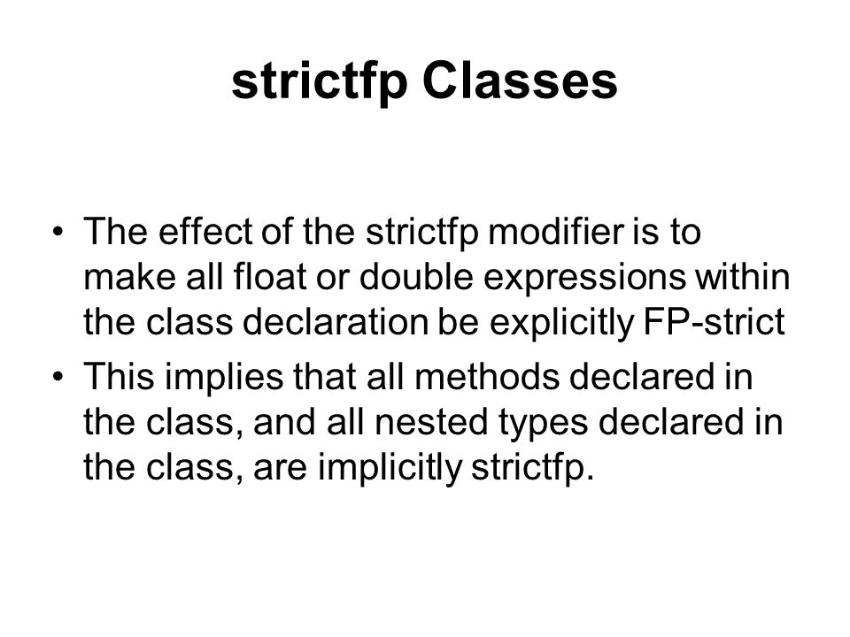 strictfp Classes The effect of the strictfp modifier is to make all float or double expressions within the class declaration be explicitly FP-strict This implies that all methods declared in the class, and all nested types declared in the class, are implicitly strictfp.