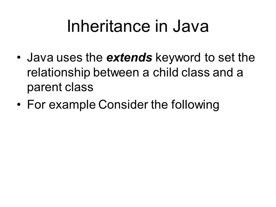 Inheritance in Java Java uses the extends keyword to set the relationship between a child class and a parent class For example Consider the following