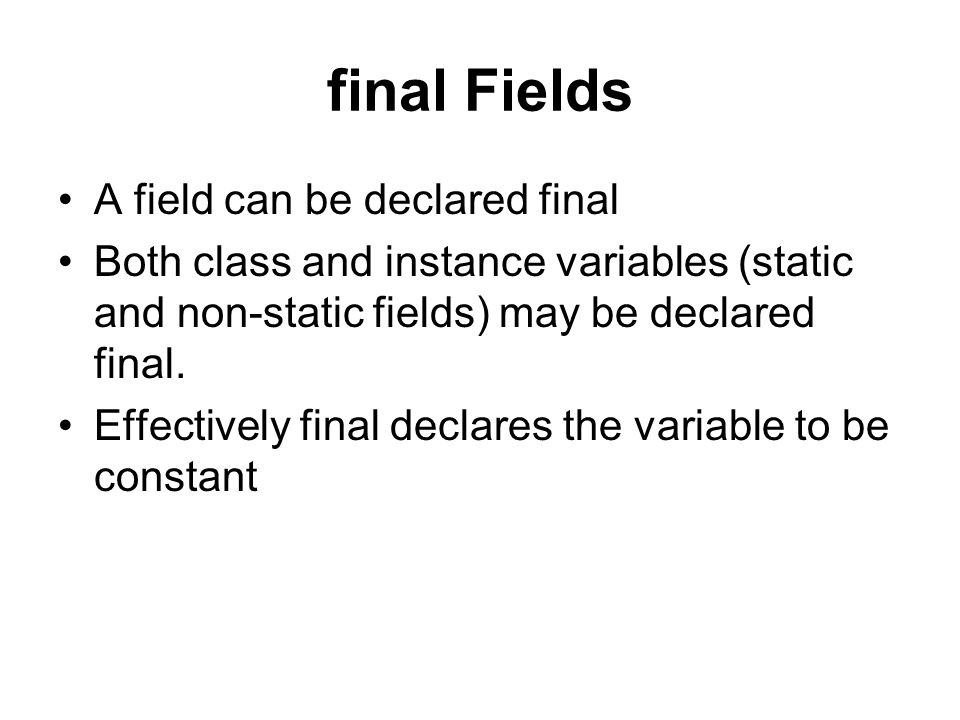 final Fields A field can be declared final Both class and instance variables (static and non-static fields) may be declared final.