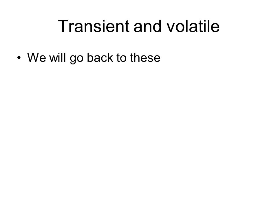 Transient and volatile We will go back to these