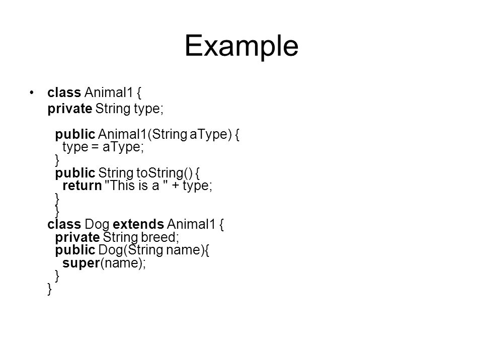 Example class Animal1 { private String type; public Animal1(String aType) { type = aType; } public String toString() { return This is a + type; } } class Dog extends Animal1 { private String breed; public Dog(String name){ super(name); } }