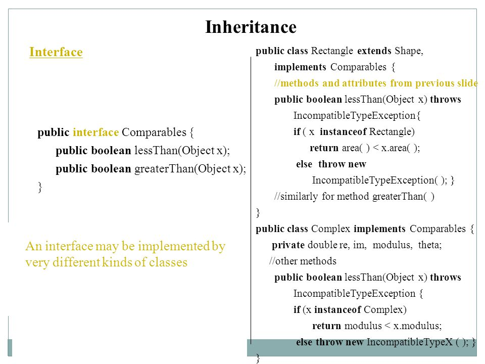 Inheritance Interface public interface Comparables { public boolean lessThan(Object x); public boolean greaterThan(Object x); } public class Rectangle extends Shape, implements Comparables { //methods and attributes from previous slide public boolean lessThan(Object x) throws IncompatibleTypeException{ if ( x instanceof Rectangle) return area( ) < x.area( ); else throw new IncompatibleTypeException( ); } //similarly for method greaterThan( ) } public class Complex implements Comparables { private double re, im, modulus, theta; //other methods public boolean lessThan(Object x) throws IncompatibleTypeException { if (x instanceof Complex) return modulus < x.modulus; else throw new IncompatibleTypeX ( ); } } One declares an interface in a manner similarly to the way in which one declares an abstract class.