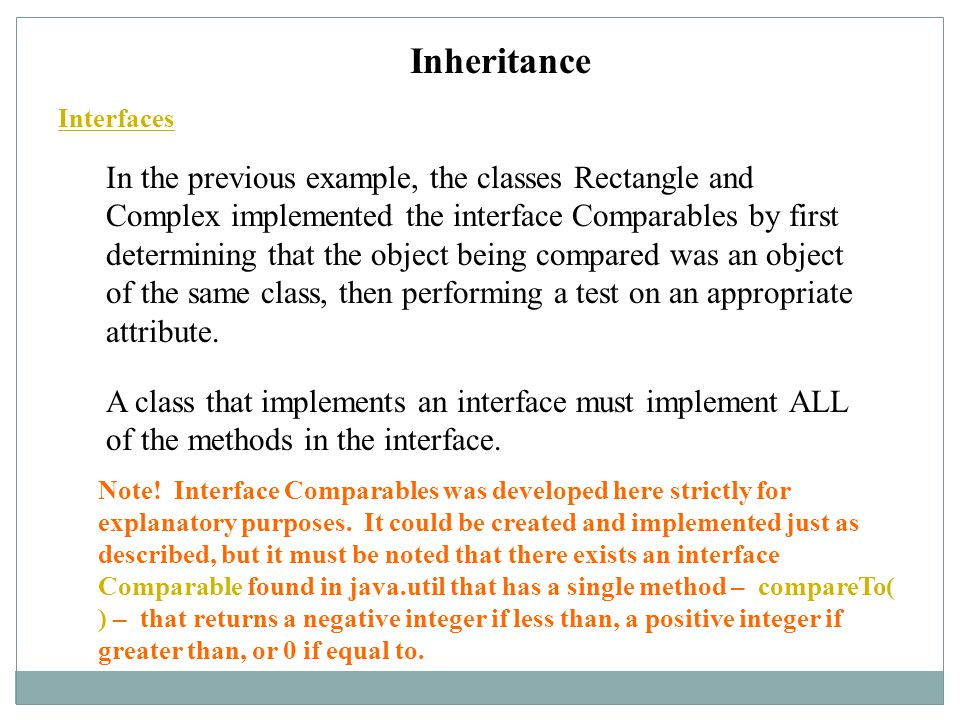 Inheritance Interfaces In the previous example, the classes Rectangle and Complex implemented the interface Comparables by first determining that the object being compared was an object of the same class, then performing a test on an appropriate attribute.
