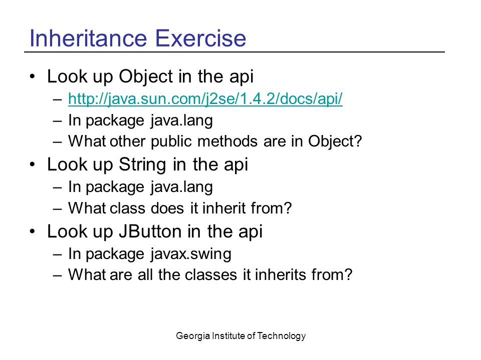 Georgia Institute of Technology Inheritance Exercise Look up Object in the api –  –In package java.lang –What other public methods are in Object.