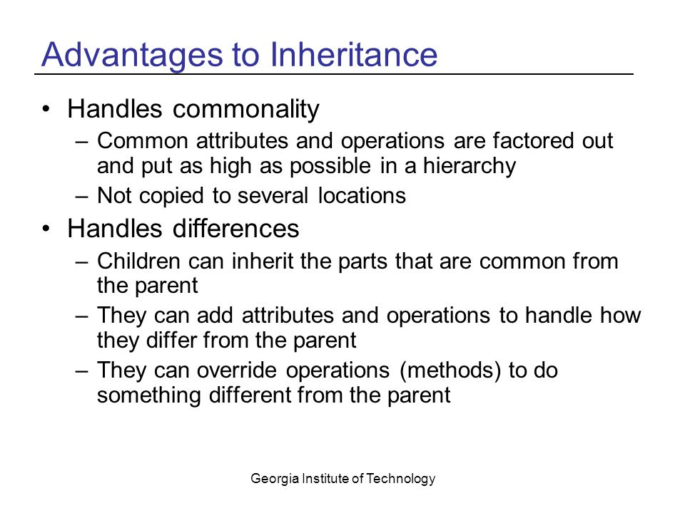 Georgia Institute of Technology Advantages to Inheritance Handles commonality –Common attributes and operations are factored out and put as high as possible in a hierarchy –Not copied to several locations Handles differences –Children can inherit the parts that are common from the parent –They can add attributes and operations to handle how they differ from the parent –They can override operations (methods) to do something different from the parent